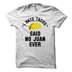 I Hate Tacos Said No Juan Ever T-Shirt by HG Apparel Get ready for Taco Tuesday with the I Hate Tacos Said No Juan Ever shirt. This funny Cinco De Mayo tshirt features this hilarious statement along w                                                                                                                                                                                 More
