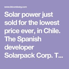 Solar power just sold for the lowest price ever, in Chile. The Spanish developer Solarpack Corp. Tecnologica won contracts to sell power from a 120-megawatt solar plant for $29.10 a megawatt-hour at an energy auction this week. That's the lowest price on record for electricity from sunshine, surpassing a deal in Dubai in May. It's the cheapest to date for any kind of renewable energy, and was almost half the price of coal power sold in the same event. According to Solarpack G...
