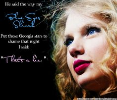 """You said the way my blue eyes shined put those Georgia stars to shame that night. I said : That's a lie"" (Tim McGraw - Taylor Swift)"