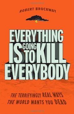 Everything Is Going to Kill Everybody: The Terrifyingly Real Ways the World Wants You Dead, http://www.amazon.com/dp/0307464342/ref=cm_sw_r_pi_awdm_vpBevb04PK46K