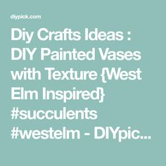 Diy Crafts Ideas : DIY Painted Vases with Texture {West Elm Inspired} #succulents #westelm - DIYpick.com   Your daily source of DIY ideas, Craft projects and Life hacks