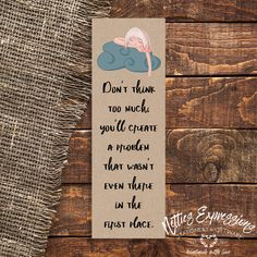 Don't think too much - Bookmark Sympathy Cards, Greeting Cards, Dont Think Too Much, Tag Design, Pallet Signs, Special Characters, Paper Gifts, Handmade Wooden, Seasonal Decor