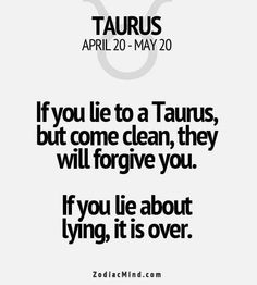 If you lie to a Taurus, but come clean, they will, forgive you. If you lie about lying, it is over. /What you should know about Taurus / Taurus facts/ Taurus quotes / Taurus personality traits/ zodiac/ astrology / horoscope Taurus Quotes, Zodiac Signs Taurus, Zodiac Mind, Zodiac Quotes, Zodiac Facts, Quotes Quotes, Astrology Taurus, Crush Quotes, Lyric Quotes