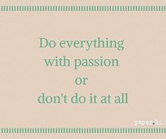 Do everything with passion or don't do it at all... #quotes