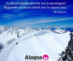 """«A chi mi chiede """"Perchè vai in montagna?"""" rispondo: """"Se me lo chiedi non lo saprai mai""""». Ed Viesturs.   #montagna #alps #quotes #citazioni #alpinismo #natura #valsesia #monterosa"""