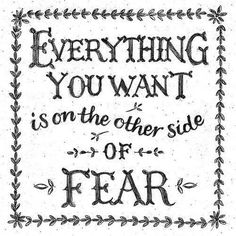 Everything you want is on the other side of Fear. Fear is an illusion, and keeps you controlled in its power. If you are fearless, and there is love, you have all you need. That should be your compass.