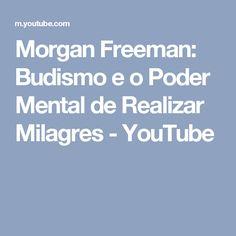 Morgan Freeman:  Budismo e o Poder Mental de Realizar Milagres - YouTube