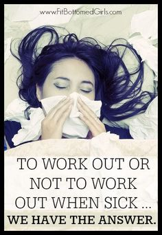 To work out or not to work out when sick? That is the question! And this is the answer. | Fit Bottomed Girls