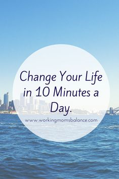 Change Your Life in 10 minutes a day - Working Mom's Balance