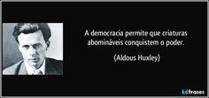 A democracia permite que criaturas abomináveis conquistem o poder. (Aldous Huxley)