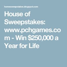 House of Sweepstakes: www.pchgames.com - Win $250,000 a Year for Life