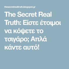 The Secret Real Truth: Είστε έτοιμοι να κόψετε το τσιγάρο; Απλά κάντε αυτό!