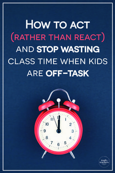 How to act (rather than react) and stop wasting class time when kids are off-task