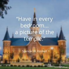 """""""It would be a fine thing if…parents would have in every bedroom in their house a picture of the temple so their children from the time they are infants could look at the picture every day until it becomes a part of their lives."""" - Spencer W. Kimball"""