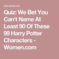 Quiz: We Bet You Can't Name At Least 90 Of These 99 Harry Potter Characters - Women.com