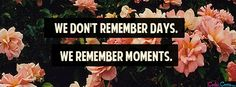 We Don't Remember Days--We Remember Moments. Facebook Cover Images, Facebook Timeline Covers, Timeline Cover Photos, Cover Pics, Cover Quotes, Cover Photo Quotes, Fb Banner, Group Cover Photo, Remember Day