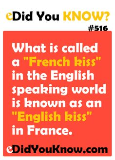 "What is called a ""French kiss"" in the English speaking world is known as an ""English kiss"" in France."