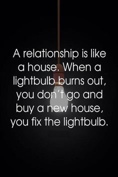 A relationship is like a house. When a lightbulb burns out, you don't go and buy a new house, you fix the lightbulb.