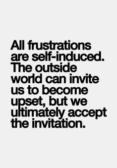 All frustrations are self-induced. The outside world can invite us to become upset, but we ultimately accept the invitation