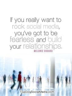 """""""If you really want to rock social media, you've got to be fearless and build relationships."""" ~ Melonie Dodaro, http://topdogsocialmedia.com"""
