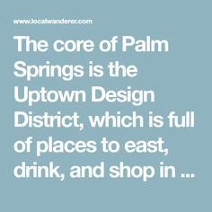 The core of Palm Springs is the Uptown Design District, which is full of places to east, drink, and shop in Palm Springs. For the best coffee in town, stop by Ernest Coffee and grab a Stumptown brew. This spot is coffee in the front, party in the back, as it transforms into Bootlegger Tiki at night-time. Definitely an awesome patio at any time of day!
