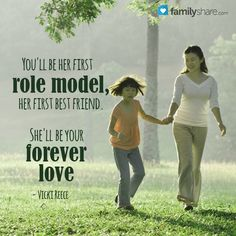 You'll be her first role model, her first best friend. She'll be your forever love. - Vicki Reece