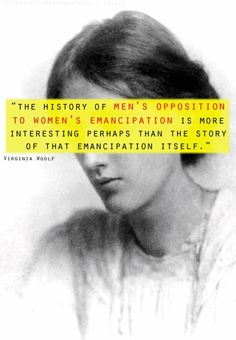 "indeed. Virginia Woolf. ""The history of men's opposition to women's emancipatoin is more interesting perhaps than the story of that emancipation itself."""