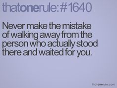Never make the mistake of walking away from the one person who actually stood there and waited for you.