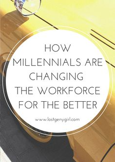 How Millennials Are Changing The Workforce For The Better | www.lostgenygirl.com #career #millennials #geny #success #hr