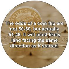 The odds of a coin flip are not 50-50, but actually 51-49. It will most likely land facing the same direction as it started.