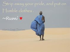 """""""Strip Away your pride and put on humble clothes"""" - Rumi"""