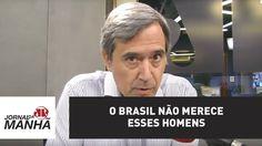 O Brasil não merece esses homens | Marco Antonio Villa