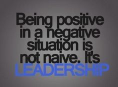 Being positive in a negative situation is not naive. It's #leadership. #quote pic.twitter.com/6JMPduCX6v from @Régis Watrisse