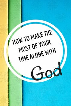How to make the most of your time alone with God!