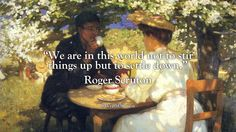 """""""We are in this world not to stir things up but to settle down."""" Roger Scruton"""