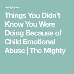 Things You Didn't Know You Were Doing Because of Child Emotional Abuse | The Mighty
