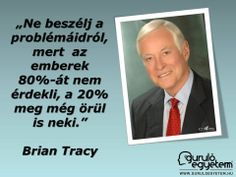 "Ne beszélj a problémáidról, mert az emberek 80%-át nem érdekli, a 20% meg még örül is neki."" Funny Quotes, Life Quotes, Brian Tracy, Buddhism, Picture Quotes, Sarcasm, Einstein, Everything, Quotations"
