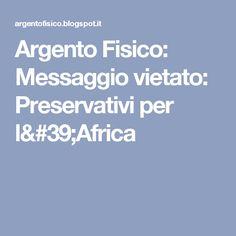 Argento Fisico: Messaggio vietato: Preservativi per l'Africa