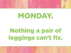 Funny Shopping Quotes. Monday. Nothing a pair of leggings can't fix. #LuLaRoe