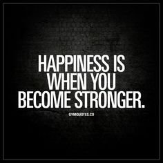 """Happiness is when you become stronger."" - There are few things in life that feels as good as when we become stronger. That is one truly satisfying feeling! 