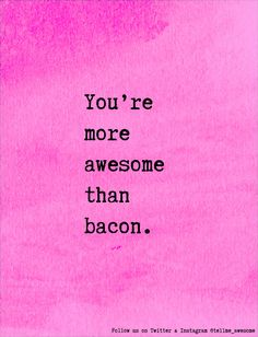 You're more awesome than bacon. #tellme #awesome