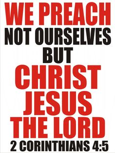2 Corinthians 4:4-5 In whom the god of this world hath blinded the minds of them which believe not, lest the light of the glorious gospel of Christ, who is the image of God, should shine unto them. For we preach not ourselves, but Christ Jesus the Lord; and ourselves your servants for Jesus' sake.