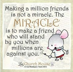 ❤❤❤ Making a million friends is not a miracle. The Miracle is to make a friend who will stand by you when the millions are against you. Amen...Little Church Mouse. 1 October 2015 ❤❤❤