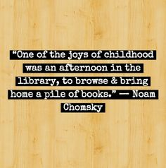 Childhood Memories •~• One of the joys of childhood was an afternoon in the library, to browse and bring home a pile of books. ~ Noam Chomsky