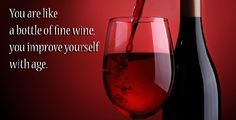 You are like a bottle of fine #Wine, you improve yourself with age.