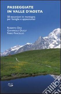 Passeggiate in Valle d'Aosta. 58 escursioni in montagna per famiglie e appassionati - Dini Roberto - Ducly Gianpaolo - Fracellio Fabio - Unilibro