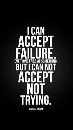 I can accept failure everybody fails at something but I can not accept not trying by micheal jordan