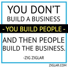 """You don't build a business; you build people, and then people build the business."" - Zig Ziglar Ask yourself, "" Am I building the people in my business?"" Then, ask the people in your business, ""Am I building you as a person?"" The answer should be th Good Quotes, Quotes To Live By, Life Quotes, Brainy Quotes, Wisdom Quotes, Robert Kiyosaki, The Words, Business Motivation, Business Quotes"