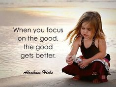 When you focus on the good, the good gets better. ~ Abraham Hicks