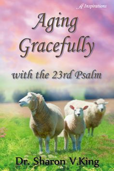 Aging Gracefully with the 23rd Psalm by Dr. Sharon V. King
